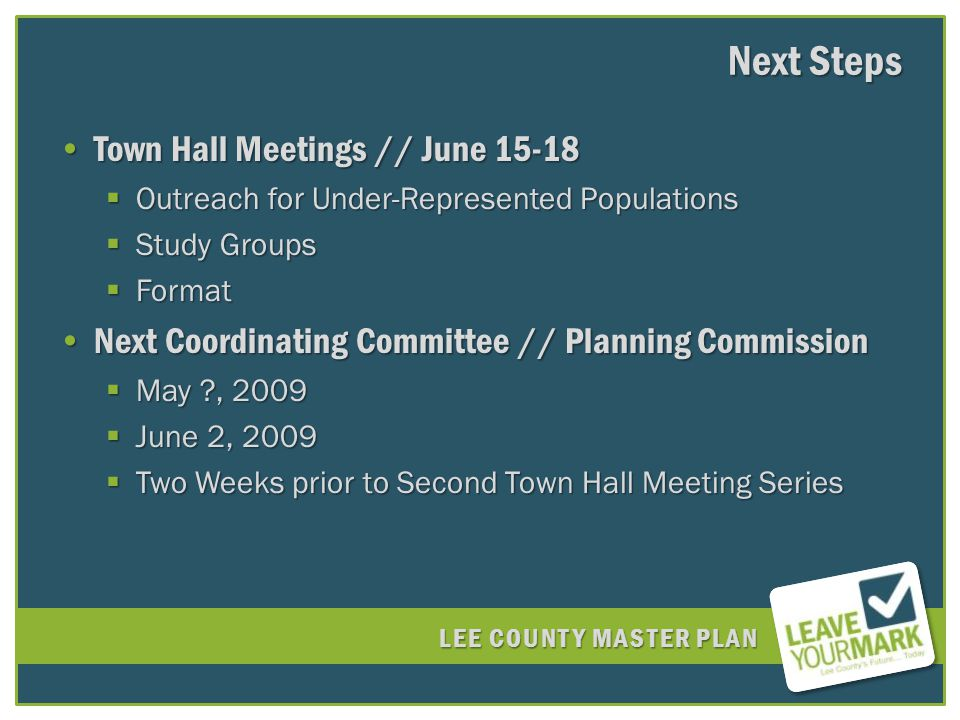 LEE COUNTY MASTER PLAN Next Steps Town Hall Meetings // June 15-18Town Hall Meetings // June 15-18 Outreach for Under-Represented Populations Outreach for Under-Represented Populations Study Groups Study Groups Format Format Next Coordinating Committee // Planning CommissionNext Coordinating Committee // Planning Commission May , 2009 May , 2009 June 2, 2009 June 2, 2009 Two Weeks prior to Second Town Hall Meeting Series Two Weeks prior to Second Town Hall Meeting Series