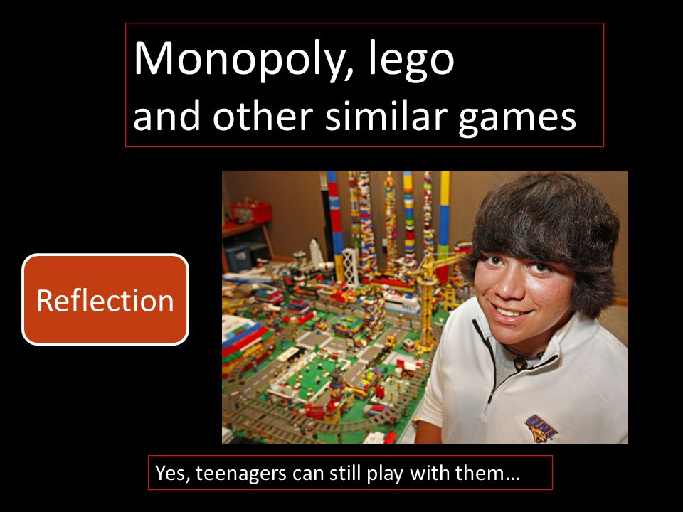 Monopoly, lego and other similar games Yes, teenagers can still play with them… Reflection