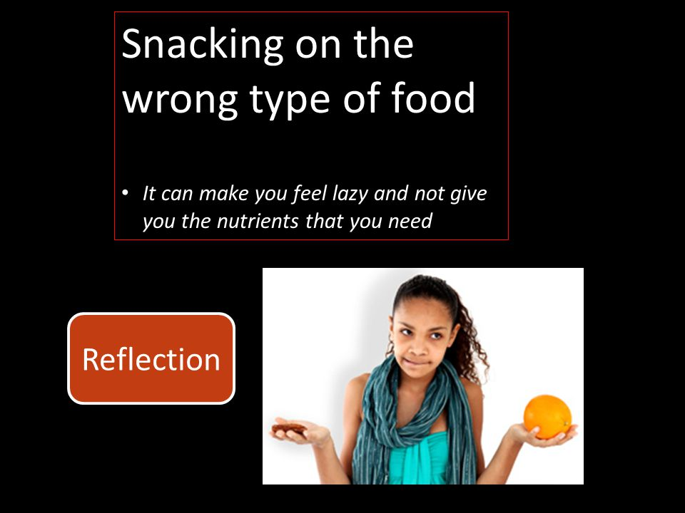 Snacking on the wrong type of food It can make you feel lazy and not give you the nutrients that you need Reflection