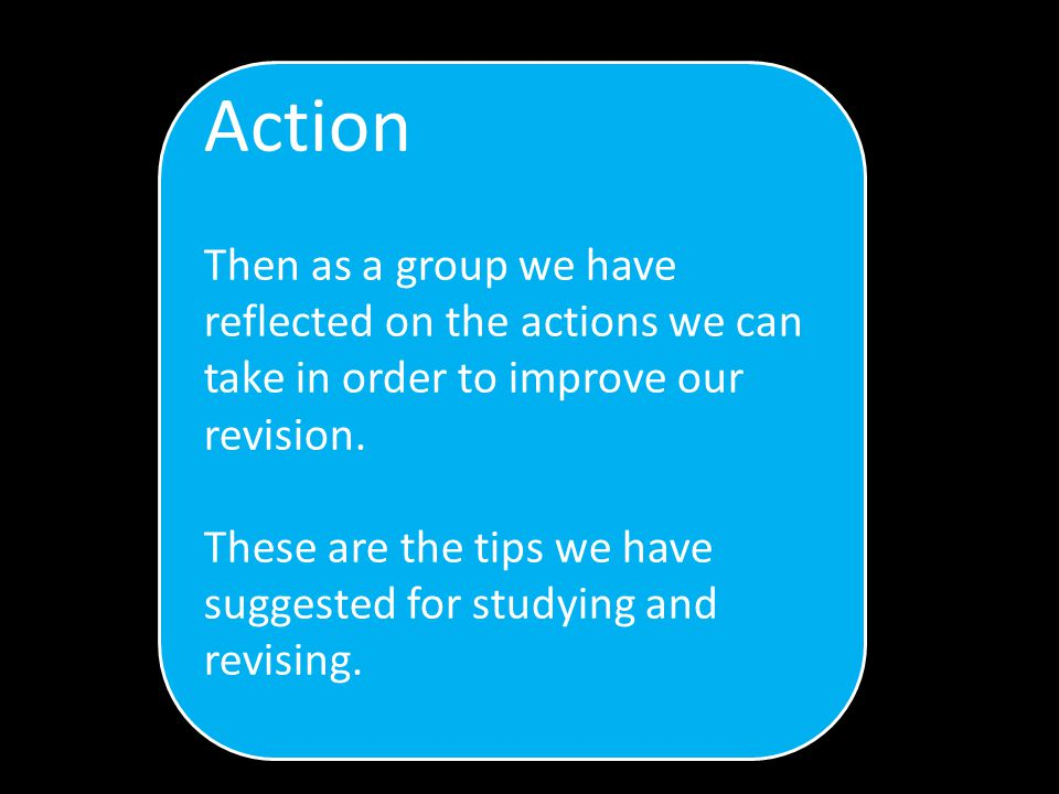 Action Then as a group we have reflected on the actions we can take in order to improve our revision.