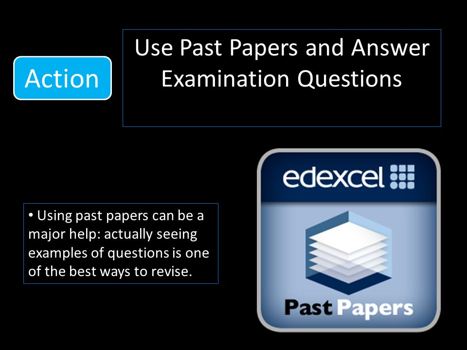 Use Past Papers and Answer Examination Questions Using past papers can be a major help: actually seeing examples of questions is one of the best ways to revise.