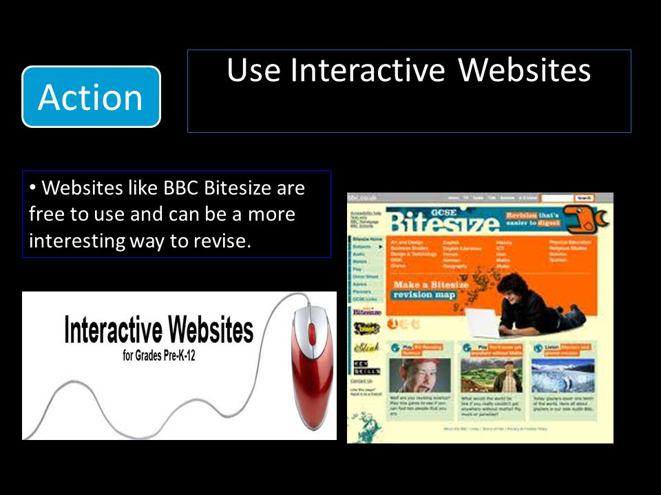 Use Interactive Websites Websites like BBC Bitesize are free to use and can be a more interesting way to revise.