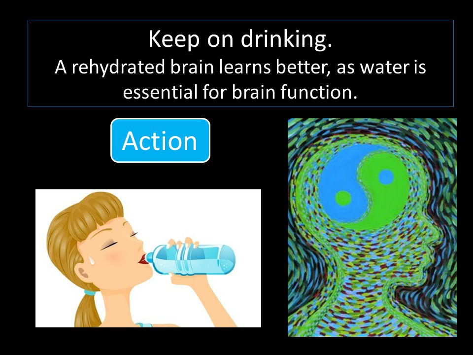 Keep on drinking. A rehydrated brain learns better, as water is essential for brain function.