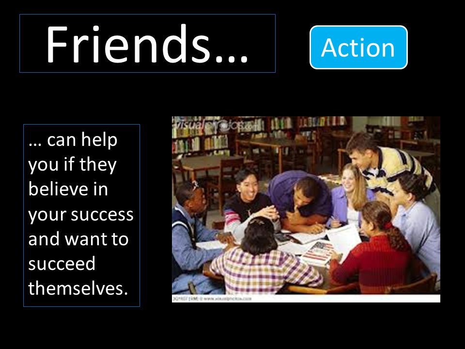 Friends… … can help you if they believe in your success and want to succeed themselves. Action