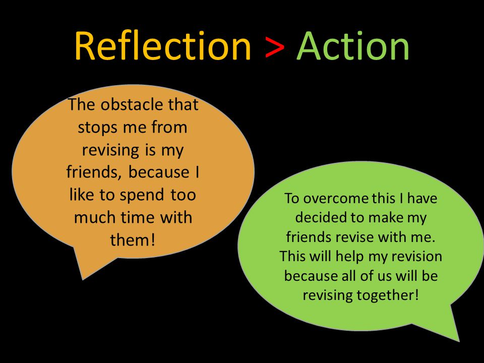 Reflection > Action The obstacle that stops me from revising is my friends, because I like to spend too much time with them.