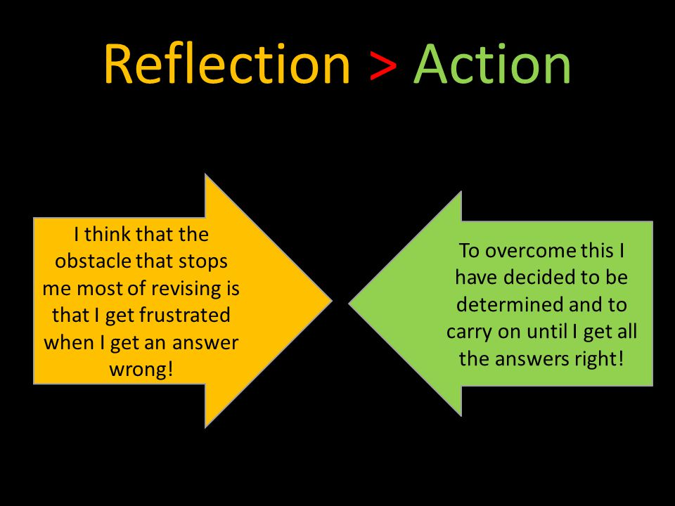 Reflection > Action I think that the obstacle that stops me most of revising is that I get frustrated when I get an answer wrong.