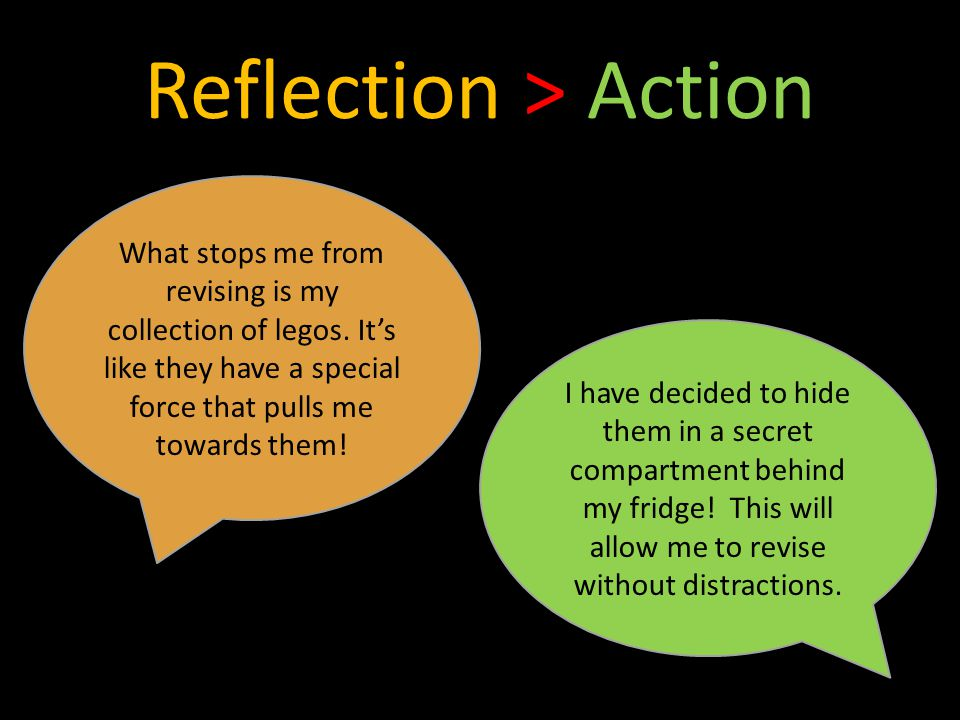 Reflection > Action What stops me from revising is my collection of legos.