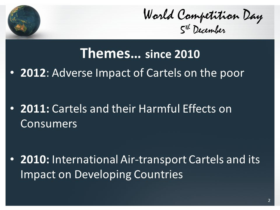 Themes… since 2010 2012: Adverse Impact of Cartels on the poor 2011: Cartels and their Harmful Effects on Consumers 2010: International Air-transport Cartels and its Impact on Developing Countries World Competition Day 5 th December 2
