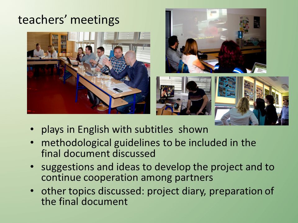 teachers meetings plays in English with subtitles shown methodological guidelines to be included in the final document discussed suggestions and ideas to develop the project and to continue cooperation among partners other topics discussed: project diary, preparation of the final document