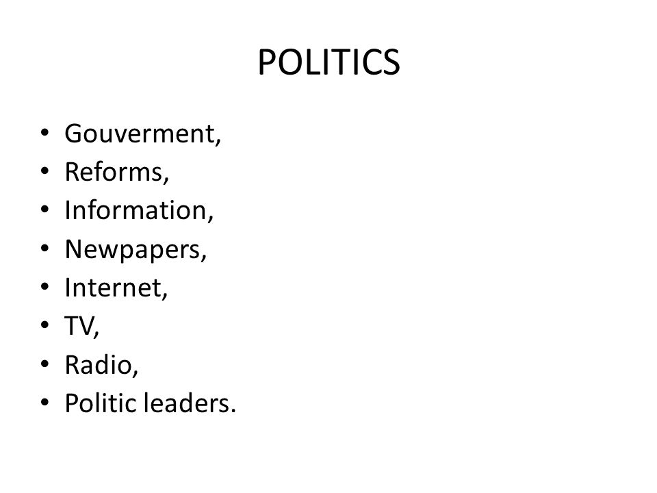 POLITICS Gouverment, Reforms, Information, Newpapers, Internet, TV, Radio, Politic leaders.