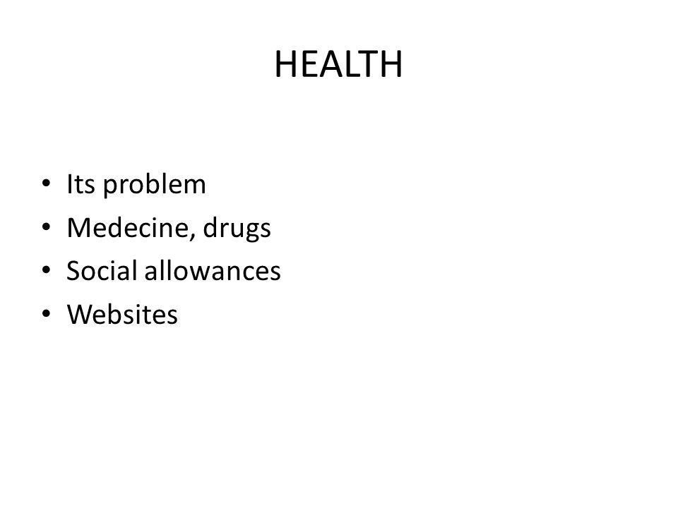 HEALTH Its problem Medecine, drugs Social allowances Websites