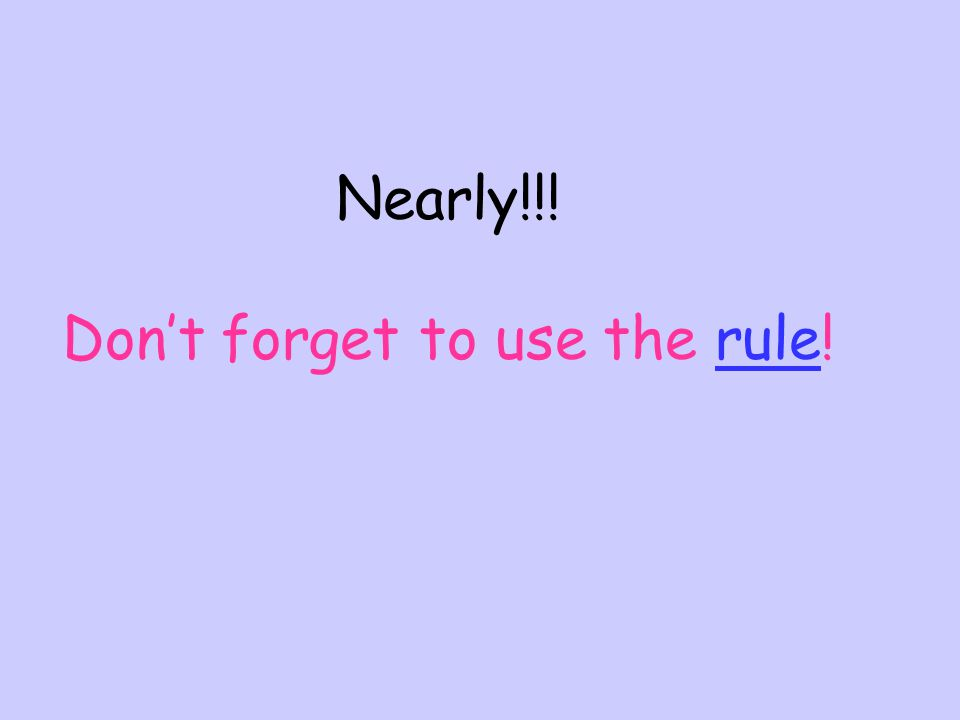 Dont forget: These rules help us to write about things in the past.