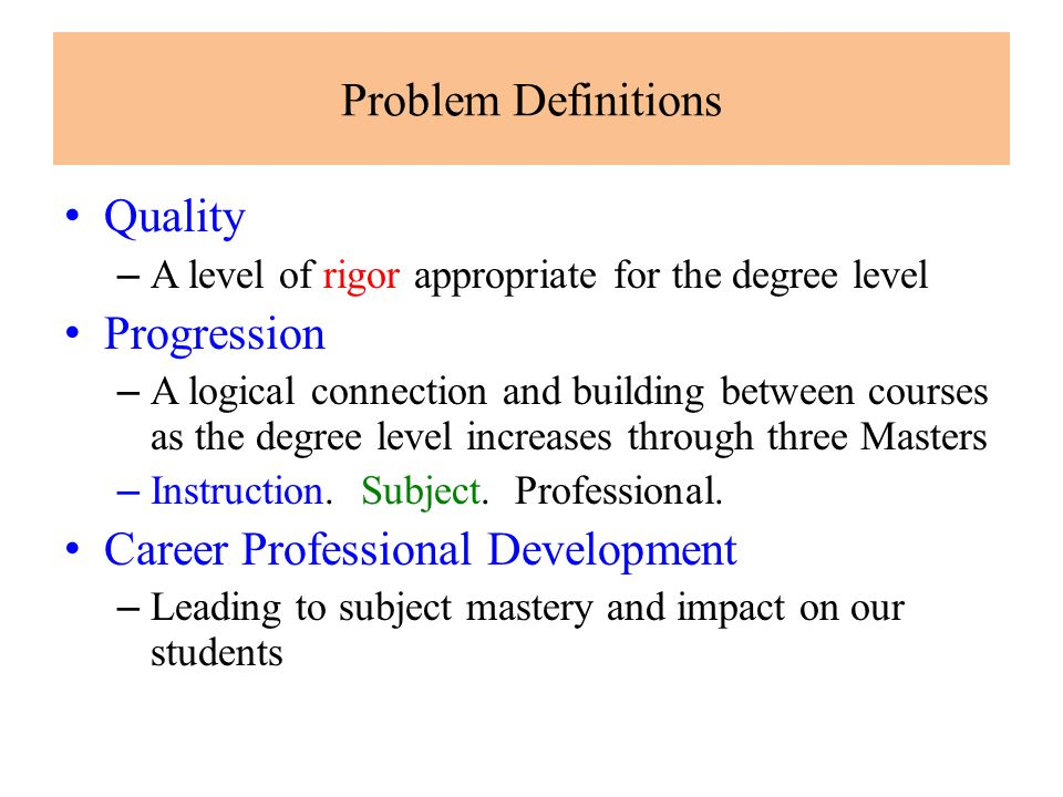 Problem Definitions Quality – A level of rigor appropriate for the degree level Progression – A logical connection and building between courses as the degree level increases through three Masters – Instruction.