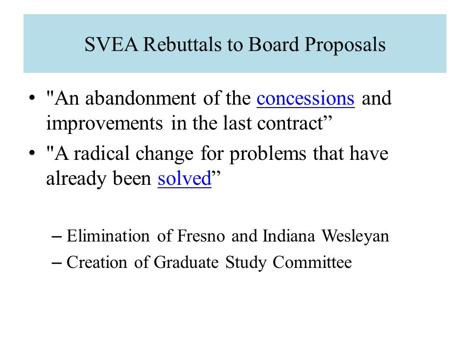 SVEA Rebuttals to Board Proposals An abandonment of the concessions and improvements in the last contract A radical change for problems that have already been solved – Elimination of Fresno and Indiana Wesleyan – Creation of Graduate Study Committee