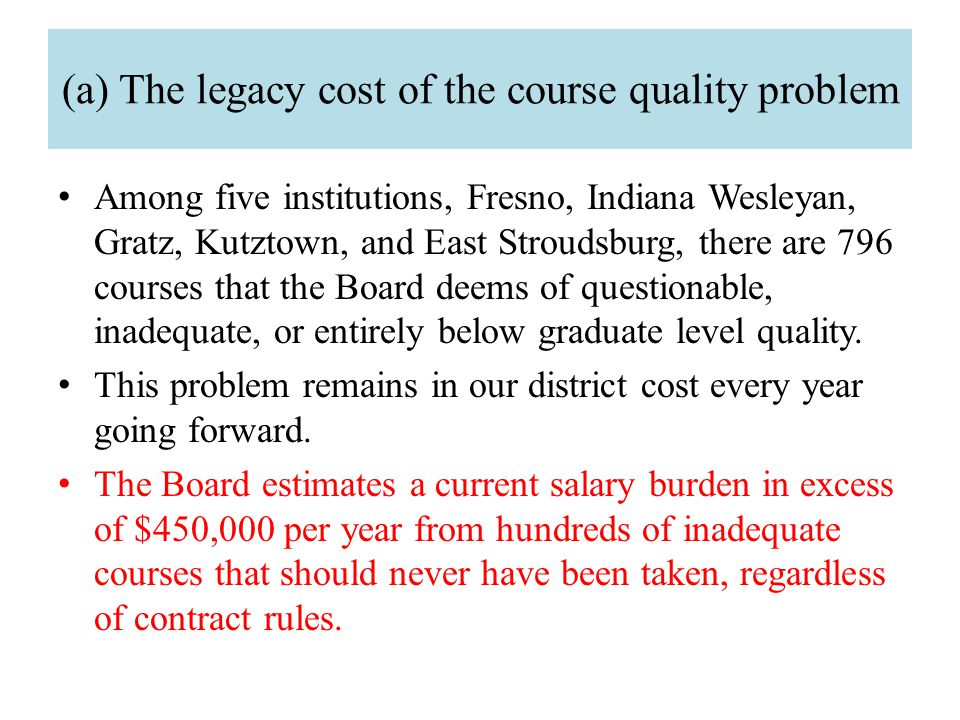 (a) The legacy cost of the course quality problem Among five institutions, Fresno, Indiana Wesleyan, Gratz, Kutztown, and East Stroudsburg, there are 796 courses that the Board deems of questionable, inadequate, or entirely below graduate level quality.