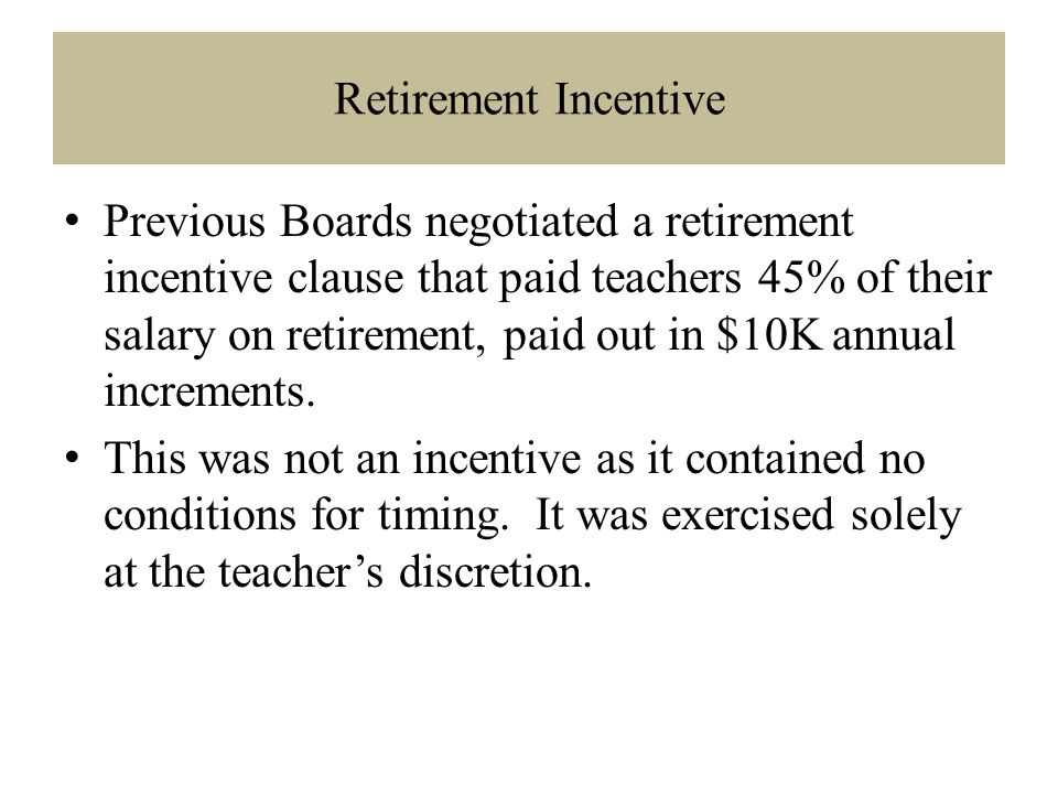 Retirement Incentive Previous Boards negotiated a retirement incentive clause that paid teachers 45% of their salary on retirement, paid out in $10K annual increments.