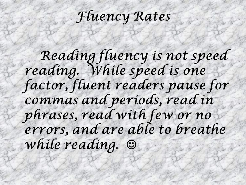Fluency Rates Reading fluency is not speed reading. While speed is one factor, fluent readers pause for commas and periods, read in phrases, read with