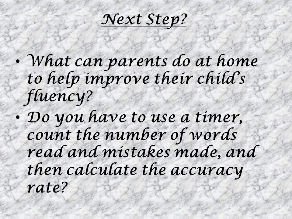 Next Step? What can parents do at home to help improve their childs fluency? Do you have to use a timer, count the number of words read and mistakes m