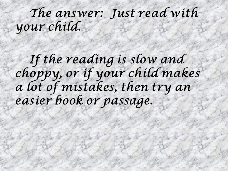 The answer: Just read with your child. If the reading is slow and choppy, or if your child makes a lot of mistakes, then try an easier book or passage