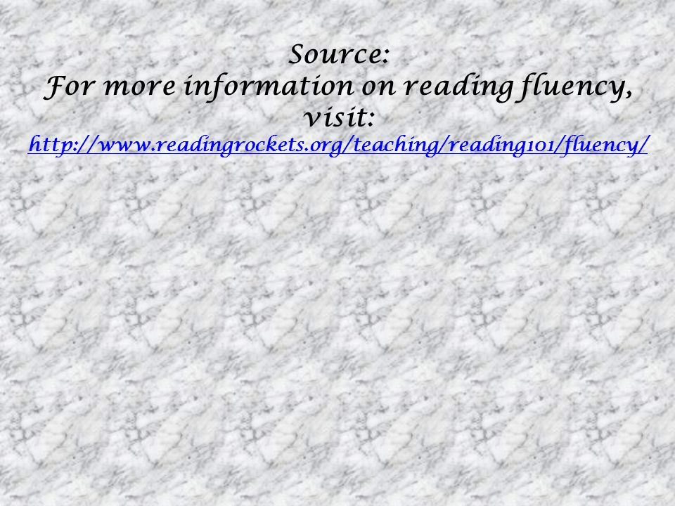 Source: For more information on reading fluency, visit: http://www.readingrockets.org/teaching/reading101/fluency/ http://www.readingrockets.org/teach