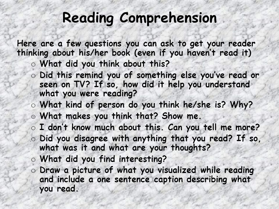 Reading Comprehension Here are a few questions you can ask to get your reader thinking about his/her book (even if you havent read it) o What did you