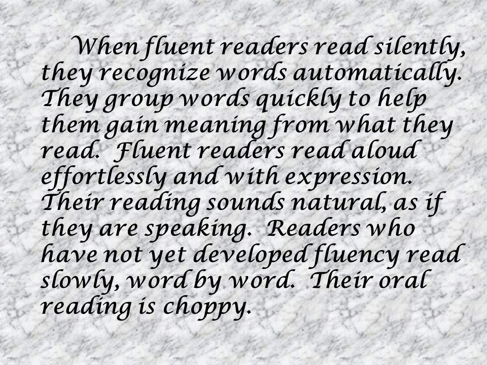When fluent readers read silently, they recognize words automatically. They group words quickly to help them gain meaning from what they read. Fluent