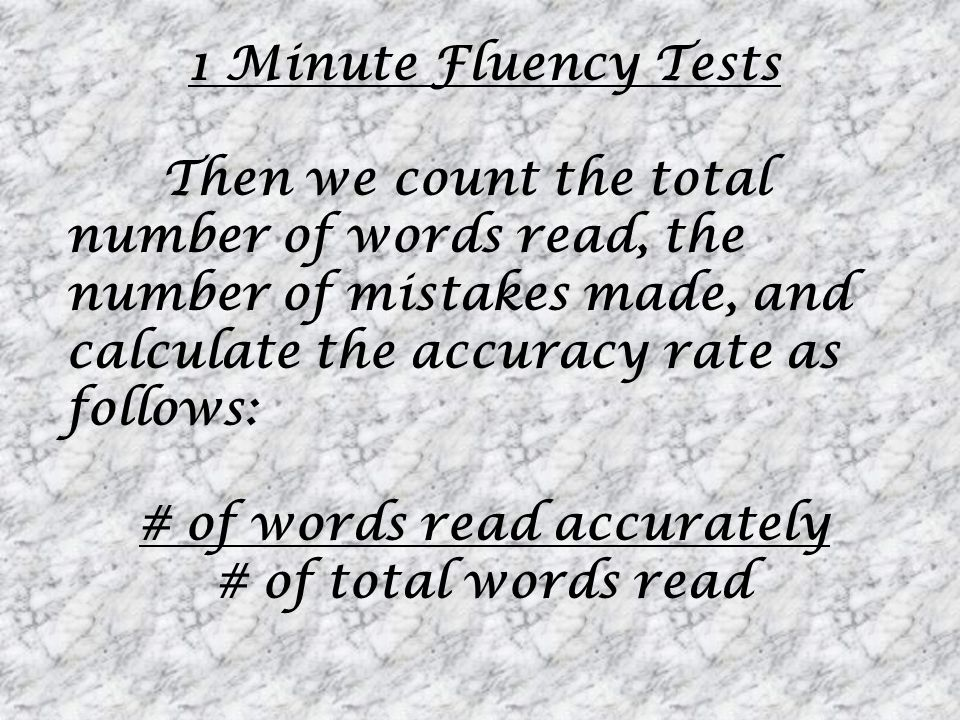 1 Minute Fluency Tests Then we count the total number of words read, the number of mistakes made, and calculate the accuracy rate as follows: # of wor