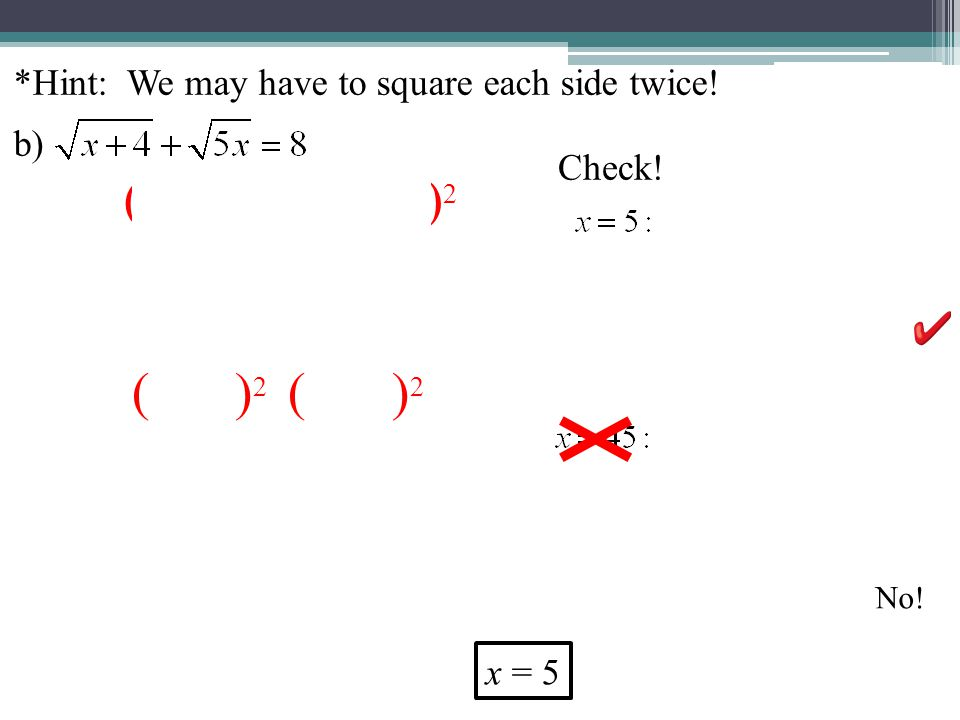 *Hint: We may have to square each side twice! b) ( ) 2 Check! No! x = 5 ( ) 2