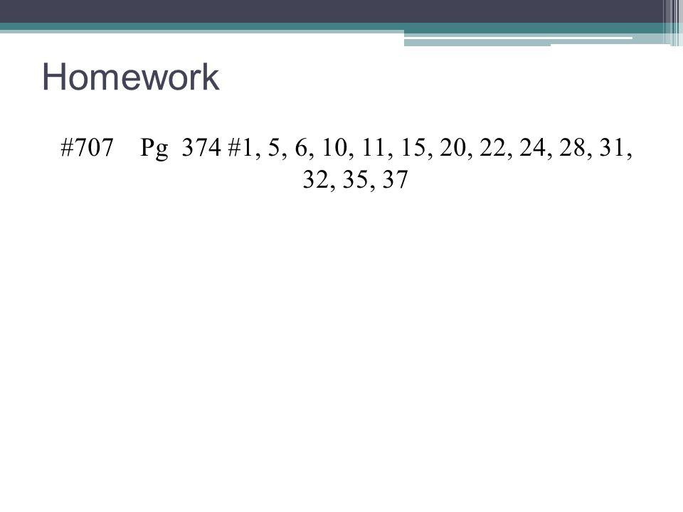 Homework #707 Pg 374 #1, 5, 6, 10, 11, 15, 20, 22, 24, 28, 31, 32, 35, 37