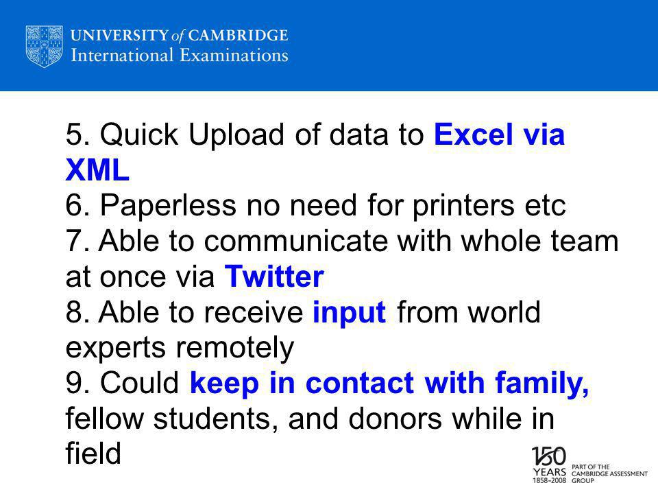 5. Quick Upload of data to Excel via XML 6. Paperless no need for printers etc 7.