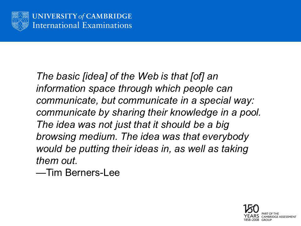 The basic [idea] of the Web is that [of] an information space through which people can communicate, but communicate in a special way: communicate by sharing their knowledge in a pool.