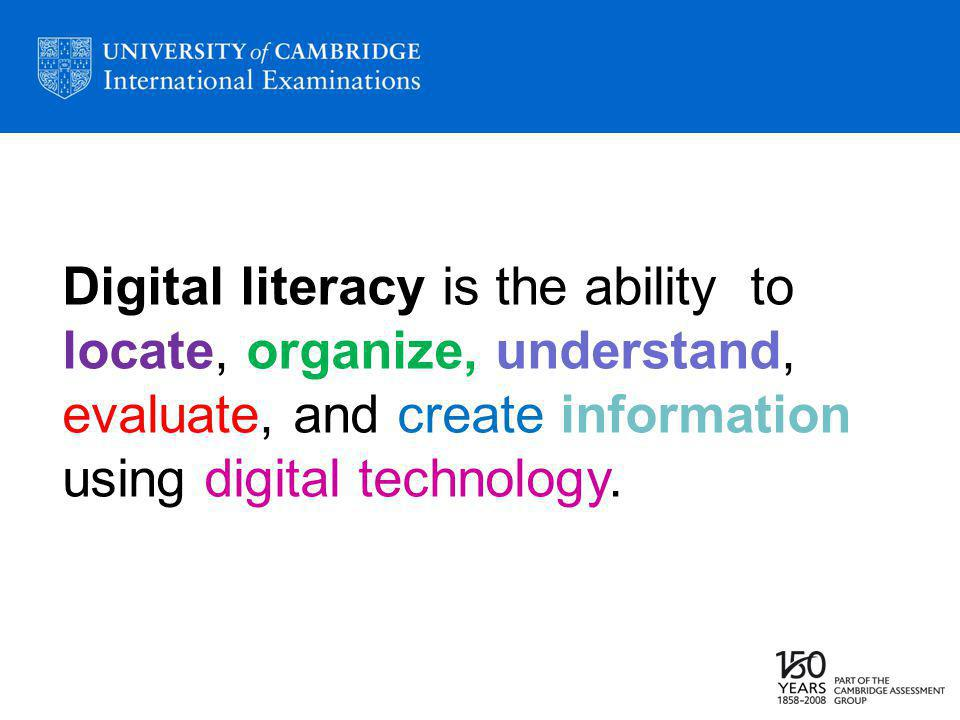 Digital literacy is the ability to locate, organize, understand, evaluate, and create information using digital technology.