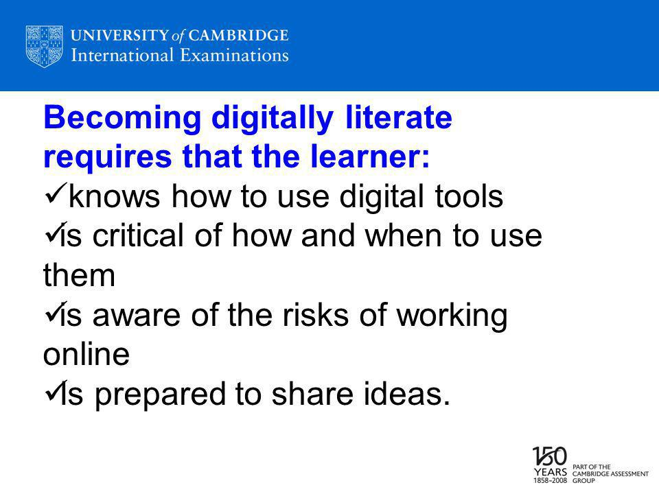 Becoming digitally literate requires that the learner: knows how to use digital tools is critical of how and when to use them is aware of the risks of working online Is prepared to share ideas.