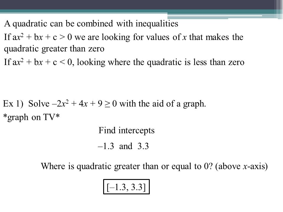A quadratic can be combined with inequalities If ax 2 + bx + c > 0 we are looking for values of x that makes the quadratic greater than zero If ax 2 + bx + c < 0, looking where the quadratic is less than zero Find intercepts –1.3 and 3.3 [–1.3, 3.3] Where is quadratic greater than or equal to 0.