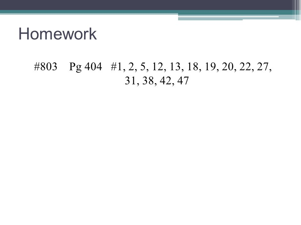 Homework #803 Pg 404 #1, 2, 5, 12, 13, 18, 19, 20, 22, 27, 31, 38, 42, 47