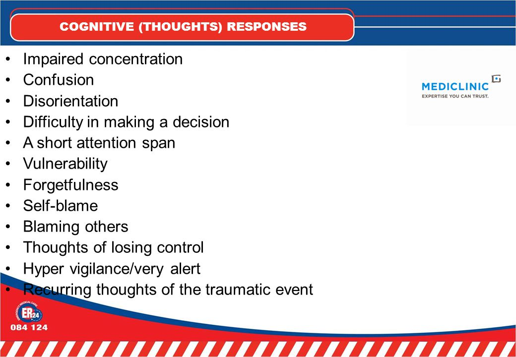 COGNITIVE (THOUGHTS) RESPONSES Impaired concentration Confusion Disorientation Difficulty in making a decision A short attention span Vulnerability Forgetfulness Self-blame Blaming others Thoughts of losing control Hyper vigilance/very alert Recurring thoughts of the traumatic event