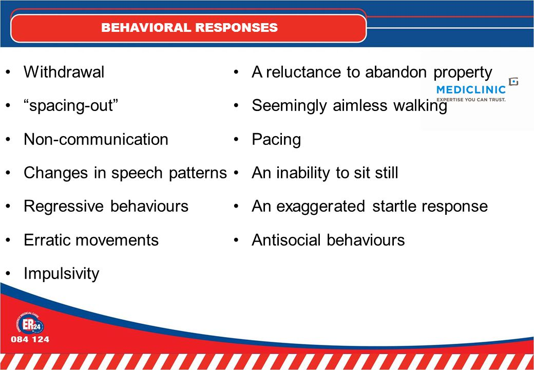 BEHAVIORAL RESPONSES Withdrawal spacing-out Non-communication Changes in speech patterns Regressive behaviours Erratic movements Impulsivity A reluctance to abandon property Seemingly aimless walking Pacing An inability to sit still An exaggerated startle response Antisocial behaviours