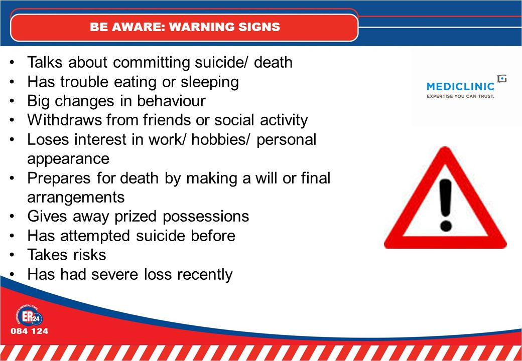 BE AWARE: WARNING SIGNS Talks about committing suicide/ death Has trouble eating or sleeping Big changes in behaviour Withdraws from friends or social activity Loses interest in work/ hobbies/ personal appearance Prepares for death by making a will or final arrangements Gives away prized possessions Has attempted suicide before Takes risks Has had severe loss recently