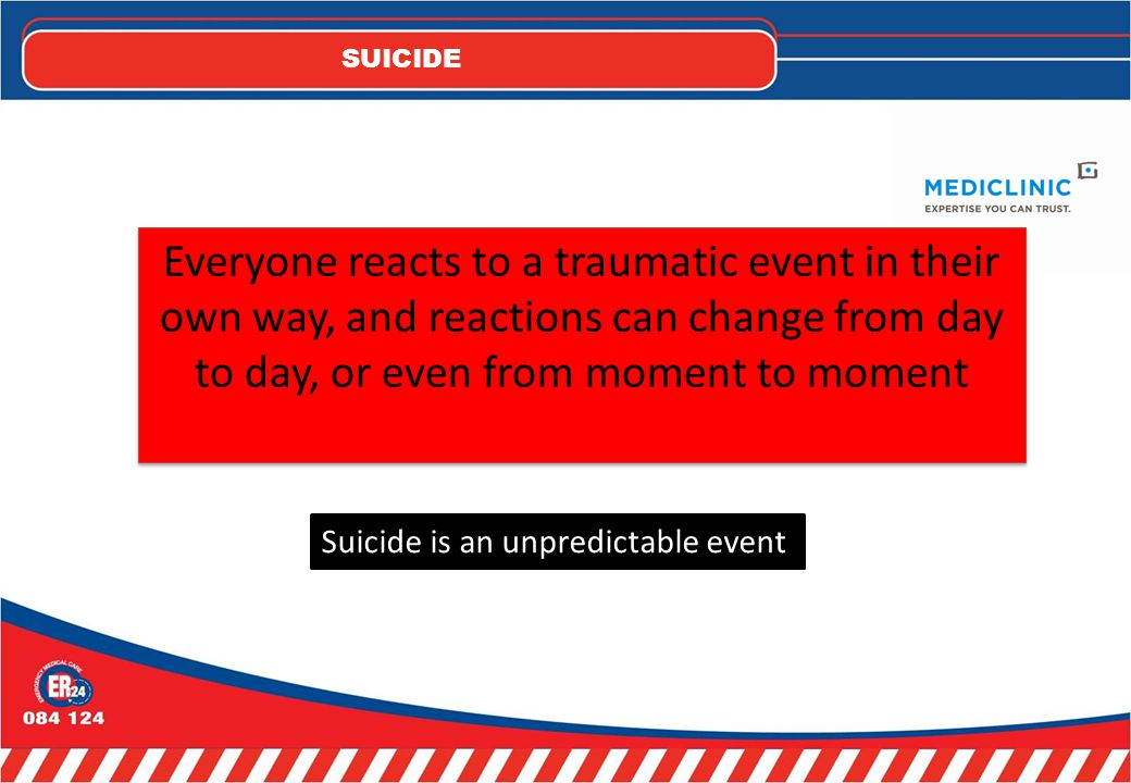 SUICIDE Everyone reacts to a traumatic event in their own way, and reactions can change from day to day, or even from moment to moment Suicide is an unpredictable event