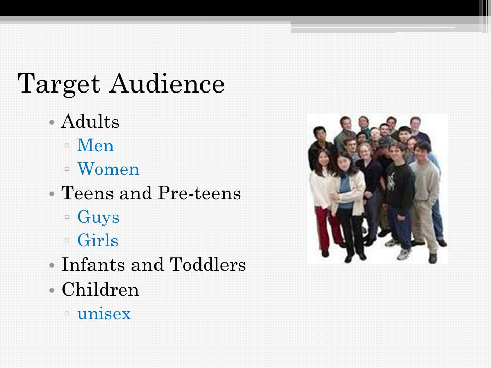 Target Audience Adults Men Women Teens and Pre-teens Guys Girls Infants and Toddlers Children unisex