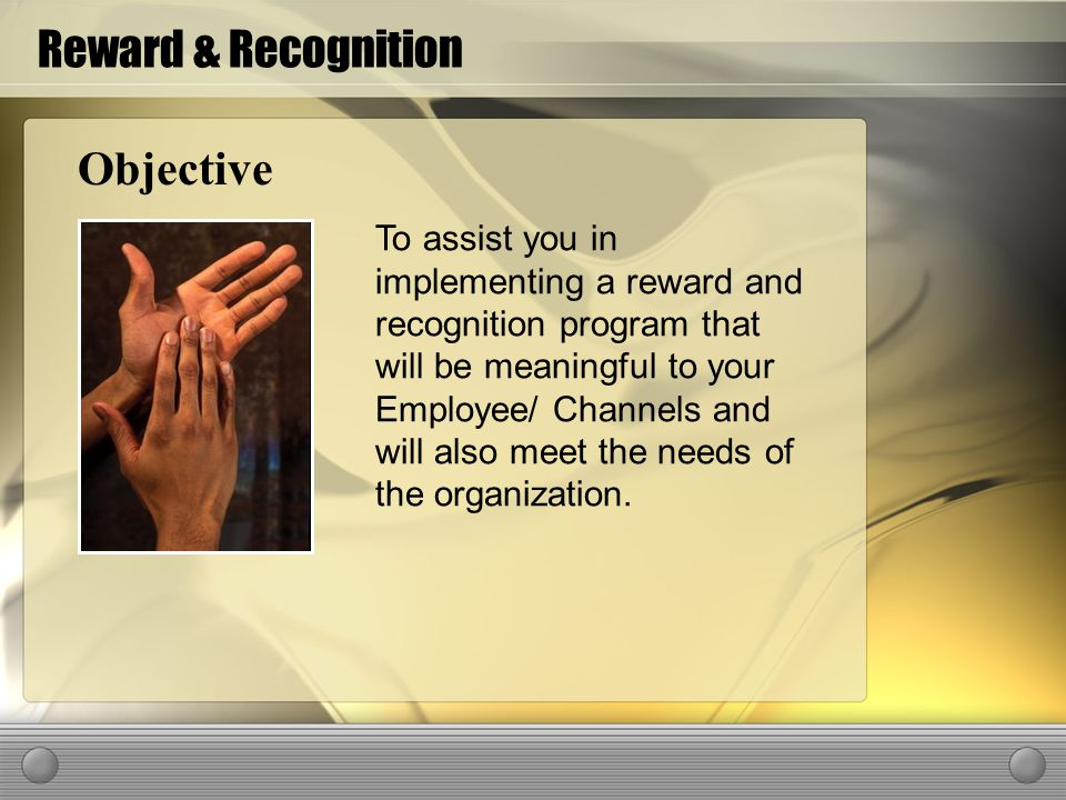 Objective To assist you in implementing a reward and recognition program that will be meaningful to your Employee/ Channels and will also meet the needs of the organization.