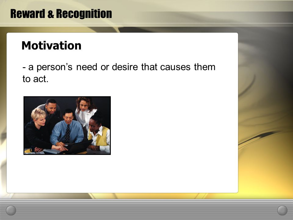 Reward & Recognition Motivation - a persons need or desire that causes them to act.