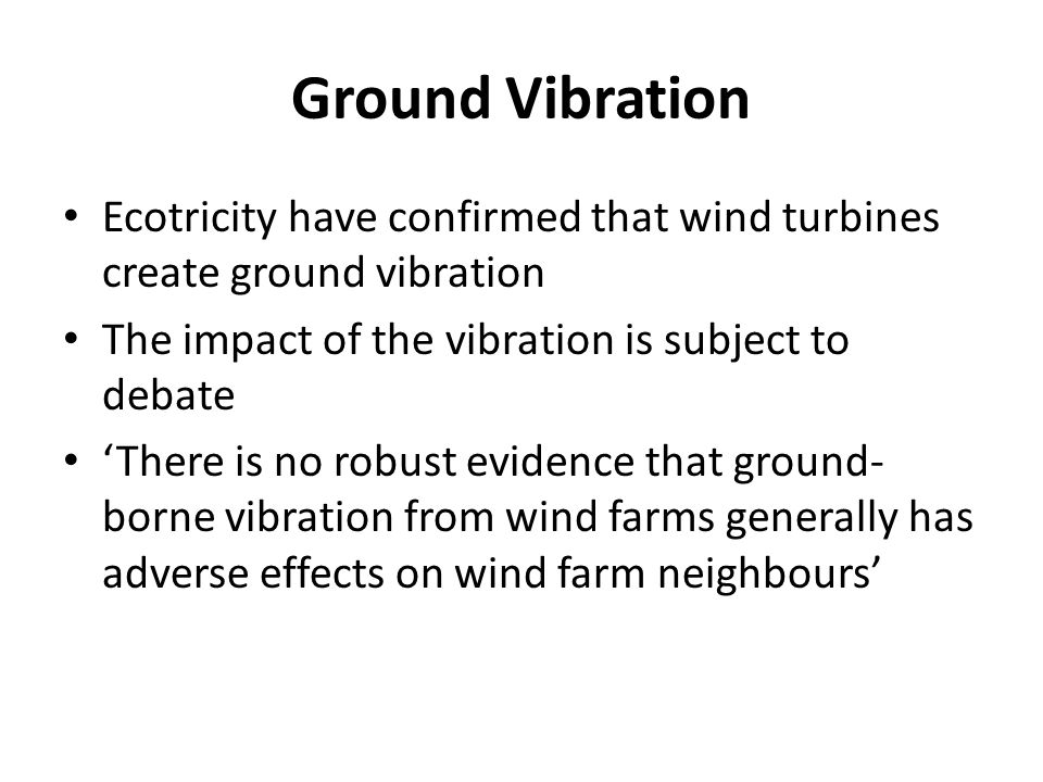 Ground Vibration Ecotricity have confirmed that wind turbines create ground vibration The impact of the vibration is subject to debate There is no robust evidence that ground- borne vibration from wind farms generally has adverse effects on wind farm neighbours