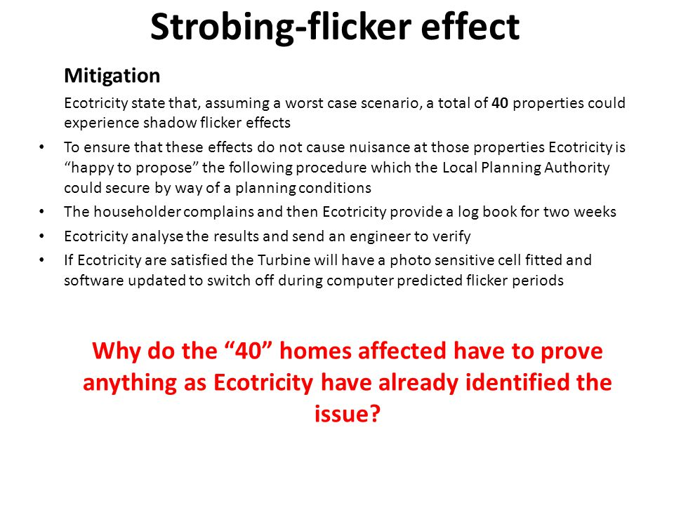 Strobing-flicker effect Mitigation Ecotricity state that, assuming a worst case scenario, a total of 40 properties could experience shadow flicker effects To ensure that these effects do not cause nuisance at those properties Ecotricity is happy to propose the following procedure which the Local Planning Authority could secure by way of a planning conditions The householder complains and then Ecotricity provide a log book for two weeks Ecotricity analyse the results and send an engineer to verify If Ecotricity are satisfied the Turbine will have a photo sensitive cell fitted and software updated to switch off during computer predicted flicker periods Why do the 40 homes affected have to prove anything as Ecotricity have already identified the issue