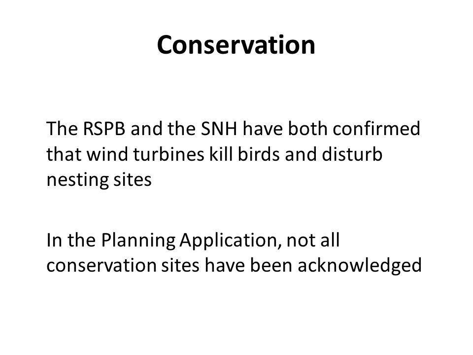 Conservation The RSPB and the SNH have both confirmed that wind turbines kill birds and disturb nesting sites In the Planning Application, not all conservation sites have been acknowledged