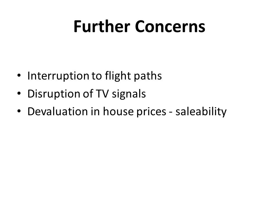 Further Concerns Interruption to flight paths Disruption of TV signals Devaluation in house prices - saleability