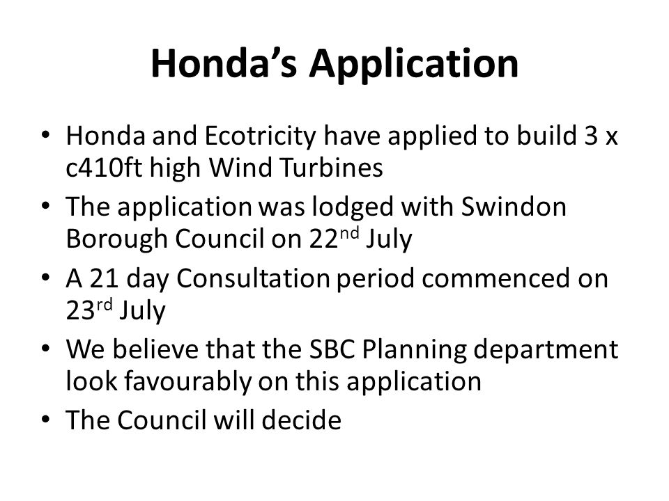 Hondas Application Honda and Ecotricity have applied to build 3 x c410ft high Wind Turbines The application was lodged with Swindon Borough Council on 22 nd July A 21 day Consultation period commenced on 23 rd July We believe that the SBC Planning department look favourably on this application The Council will decide