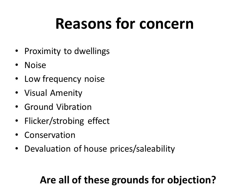 Reasons for concern Proximity to dwellings Noise Low frequency noise Visual Amenity Ground Vibration Flicker/strobing effect Conservation Devaluation of house prices/saleability Are all of these grounds for objection