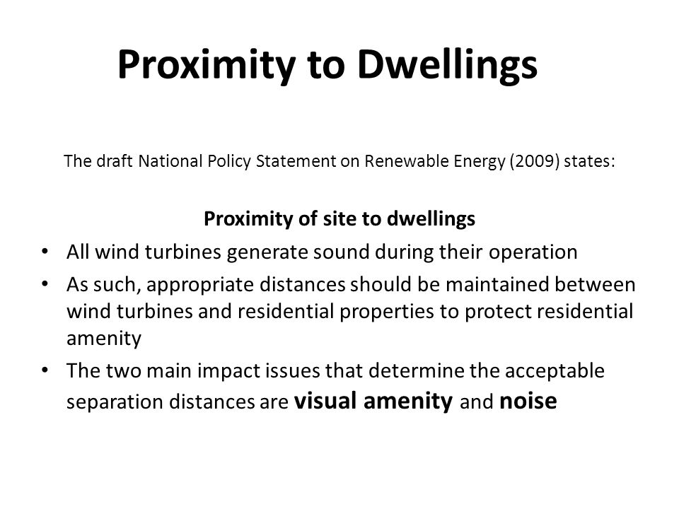 Proximity to Dwellings The draft National Policy Statement on Renewable Energy (2009) states: Proximity of site to dwellings All wind turbines generate sound during their operation As such, appropriate distances should be maintained between wind turbines and residential properties to protect residential amenity The two main impact issues that determine the acceptable separation distances are visual amenity and noise