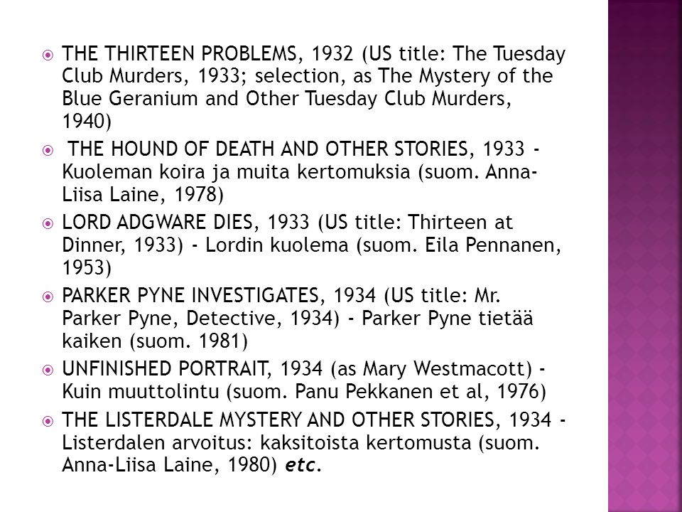 THE THIRTEEN PROBLEMS, 1932 (US title: The Tuesday Club Murders, 1933; selection, as The Mystery of the Blue Geranium and Other Tuesday Club Murders, 1940) THE HOUND OF DEATH AND OTHER STORIES, 1933 - Kuoleman koira ja muita kertomuksia (suom.